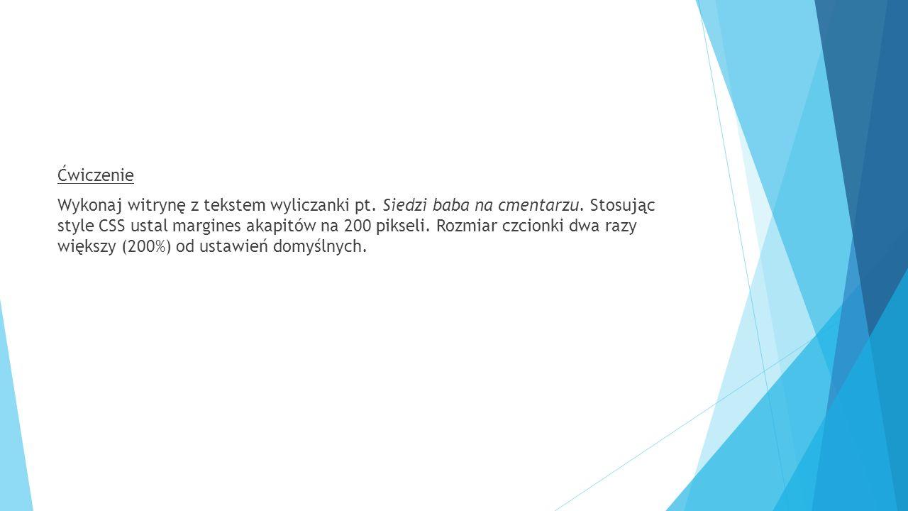 Ćwiczenie Wykonaj witrynę z tekstem wyliczanki pt. Siedzi baba na cmentarzu. Stosując style CSS ustal margines akapitów na 200 pikseli. Rozmiar czcion