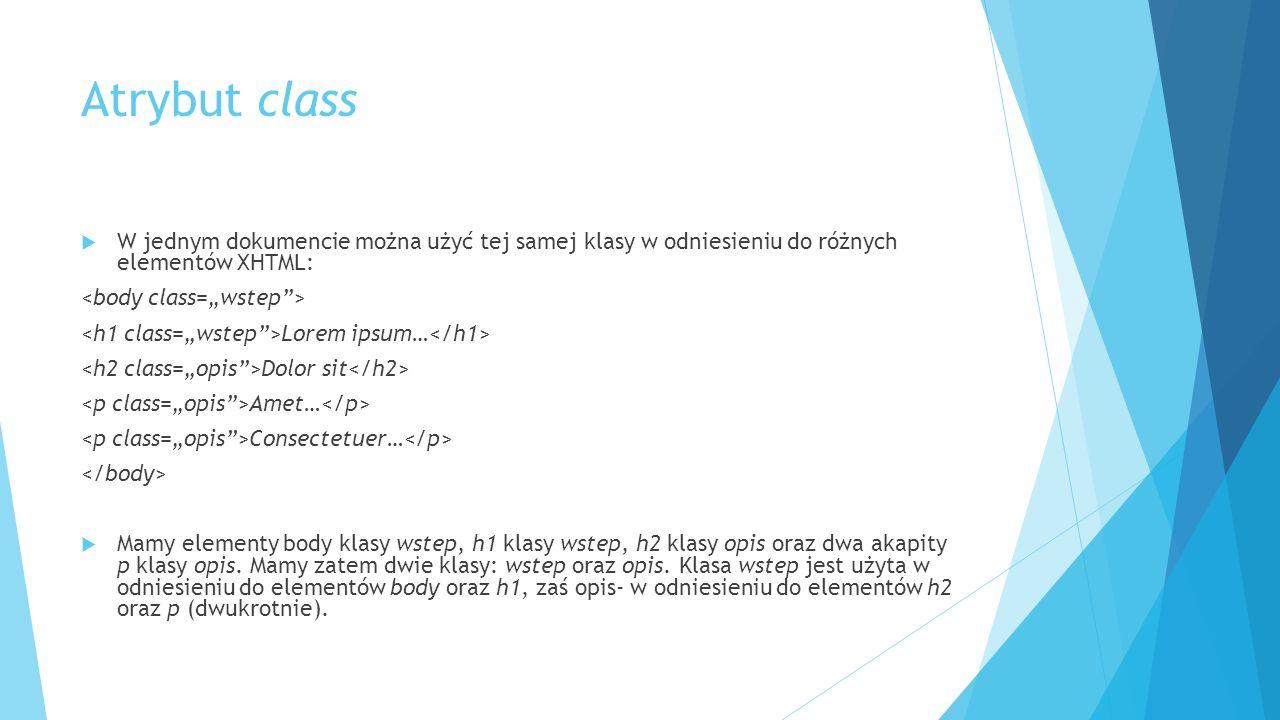 Atrybut class  W jednym dokumencie można użyć tej samej klasy w odniesieniu do różnych elementów XHTML: Lorem ipsum… Dolor sit Amet… Consectetuer…  Mamy elementy body klasy wstep, h1 klasy wstep, h2 klasy opis oraz dwa akapity p klasy opis.