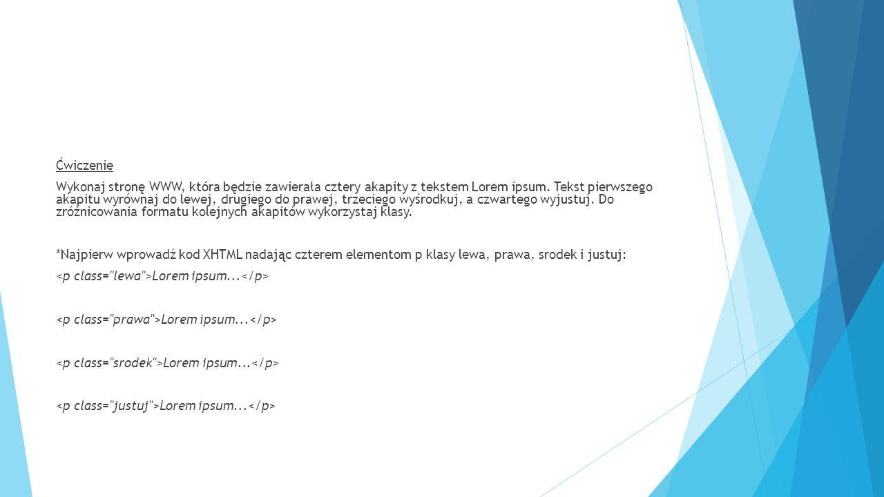 Ćwiczenie Wykonaj stronę WWW, która będzie zawierała cztery akapity z tekstem Lorem ipsum. Tekst pierwszego akapitu wyrównaj do lewej, drugiego do pra