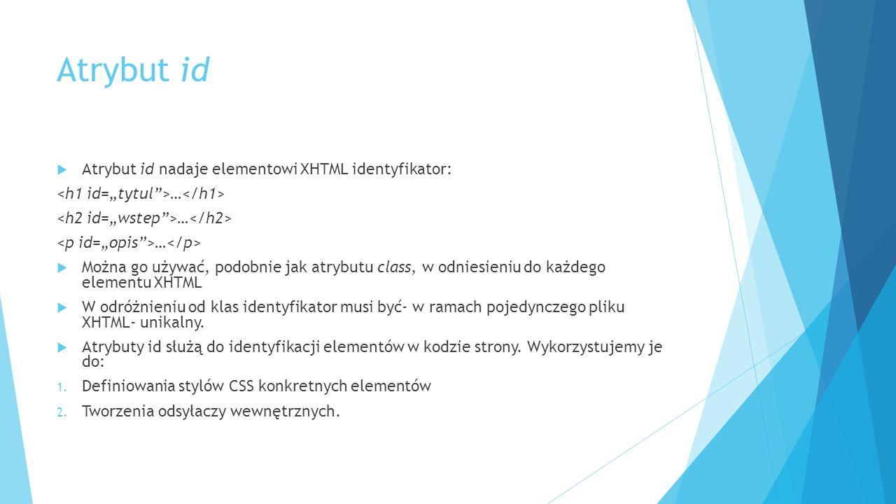 Atrybut id  Atrybut id nadaje elementowi XHTML identyfikator: …  Można go używać, podobnie jak atrybutu class, w odniesieniu do każdego elementu XHTML  W odróżnieniu od klas identyfikator musi być- w ramach pojedynczego pliku XHTML- unikalny.