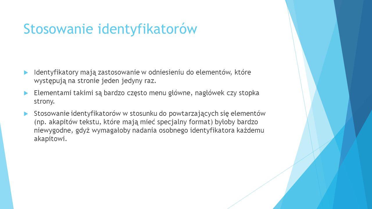 Stosowanie identyfikatorów  Identyfikatory mają zastosowanie w odniesieniu do elementów, które występują na stronie jeden jedyny raz.  Elementami ta