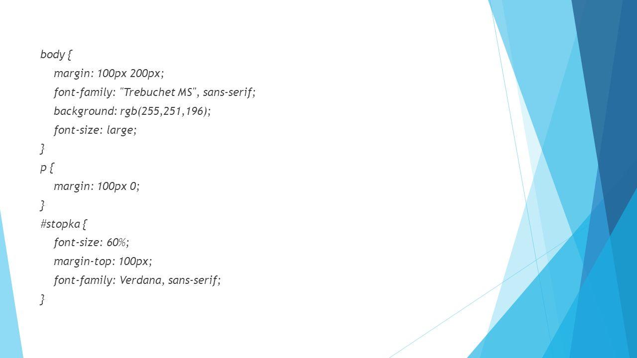 body { margin: 100px 200px; font-family: Trebuchet MS , sans-serif; background: rgb(255,251,196); font-size: large; } p { margin: 100px 0; } #stopka { font-size: 60%; margin-top: 100px; font-family: Verdana, sans-serif; }