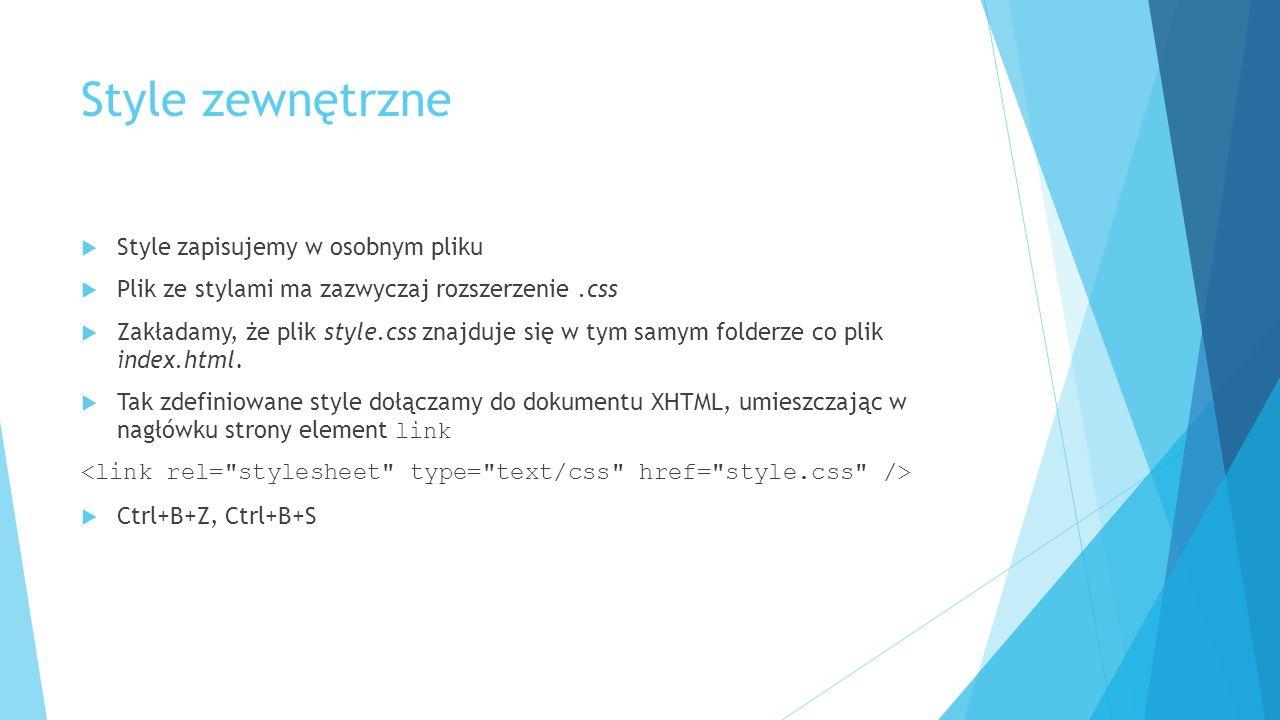 Style zewnętrzne  Style zapisujemy w osobnym pliku  Plik ze stylami ma zazwyczaj rozszerzenie.css  Zakładamy, że plik style.css znajduje się w tym samym folderze co plik index.html.