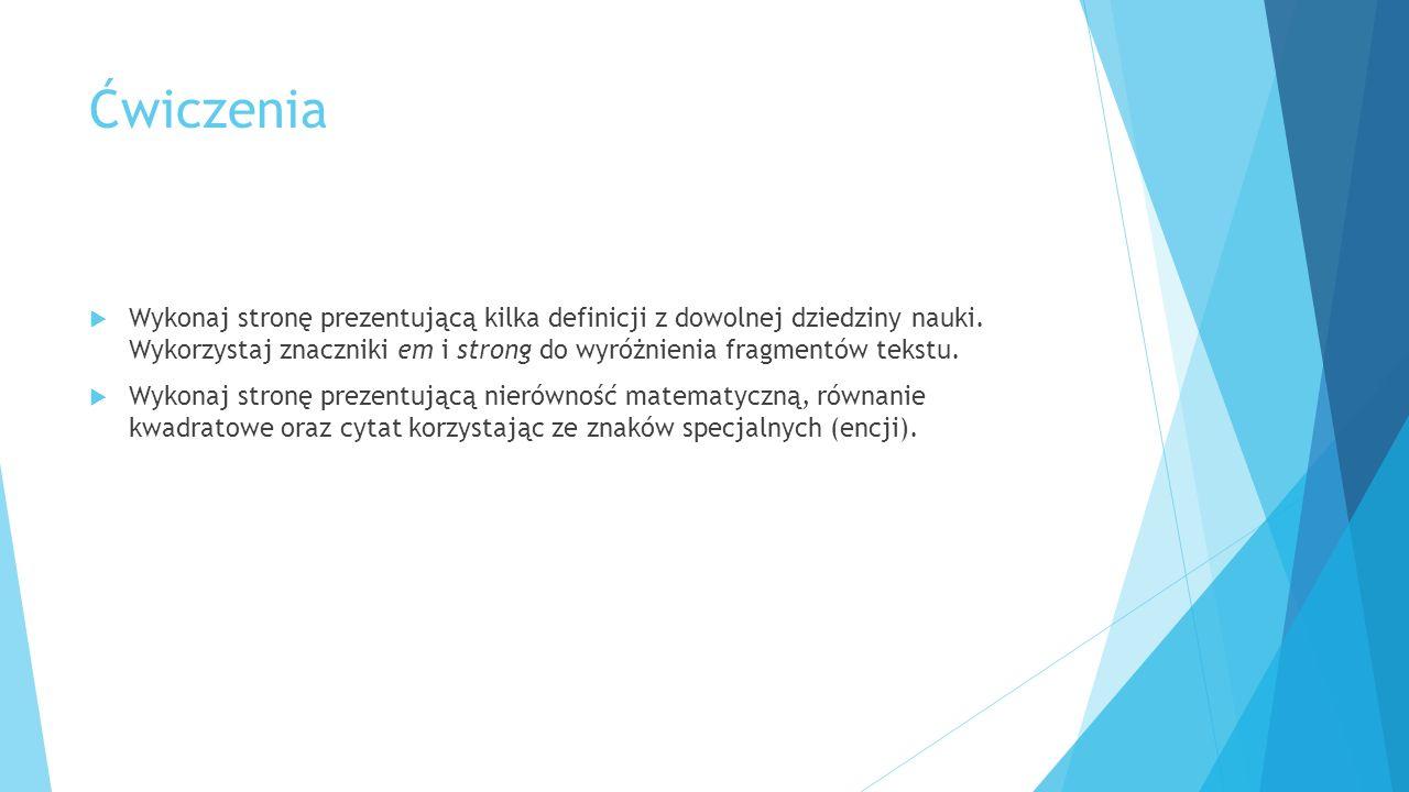 Ćwiczenia  Wykonaj stronę prezentującą kilka definicji z dowolnej dziedziny nauki. Wykorzystaj znaczniki em i strong do wyróżnienia fragmentów tekstu