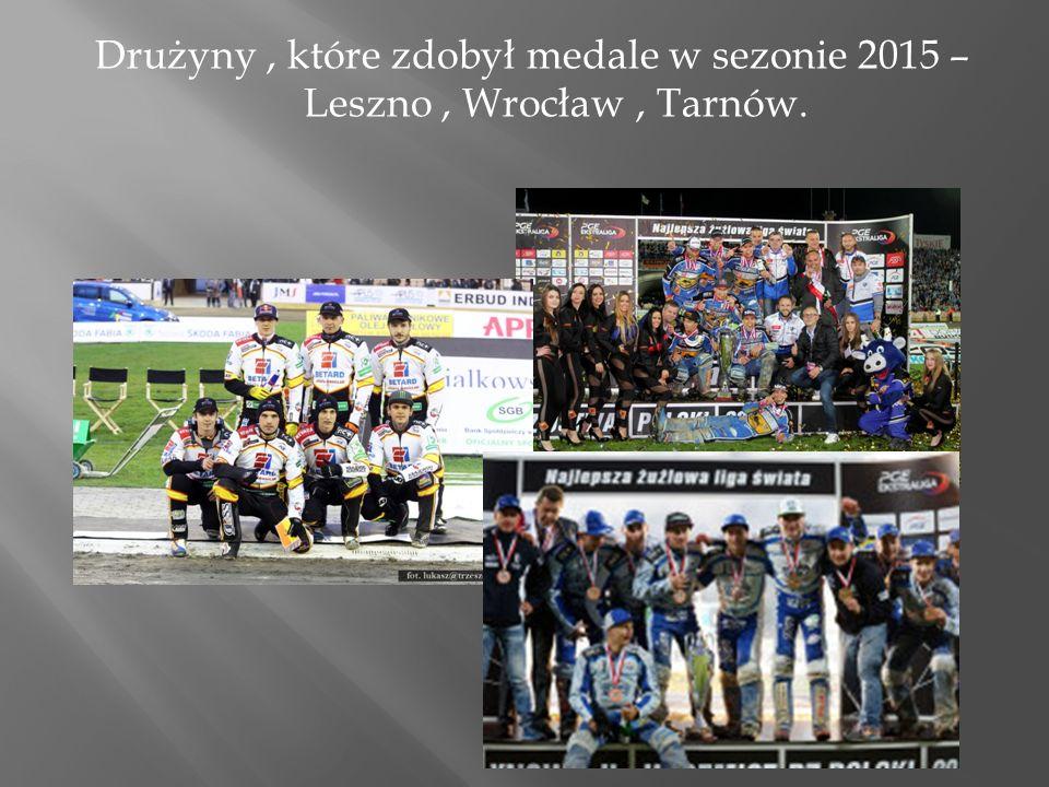 Drużyny, które zdobył medale w sezonie 2015 – Leszno, Wrocław, Tarnów.