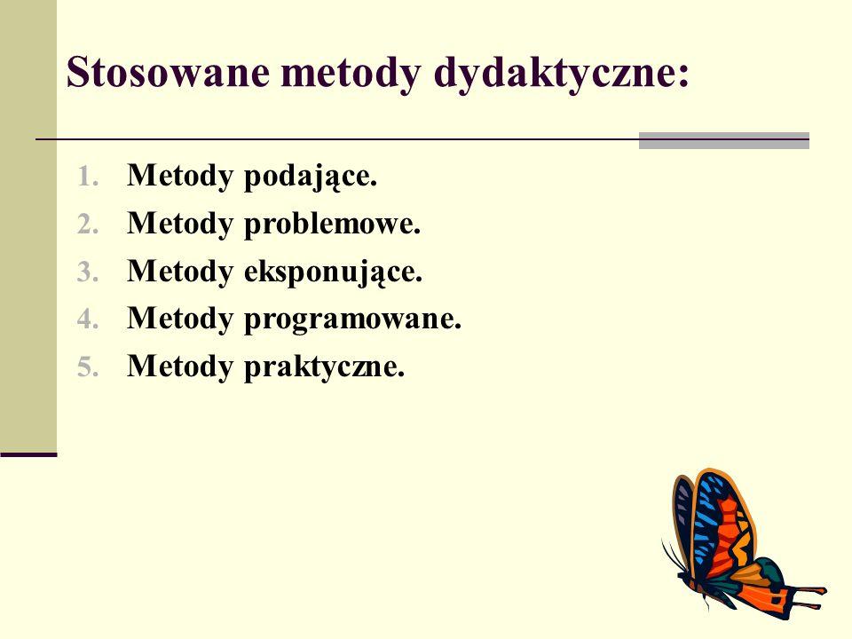 Stosowane metody dydaktyczne: 1. Metody podające. 2. Metody problemowe. 3. Metody eksponujące. 4. Metody programowane. 5. Metody praktyczne.