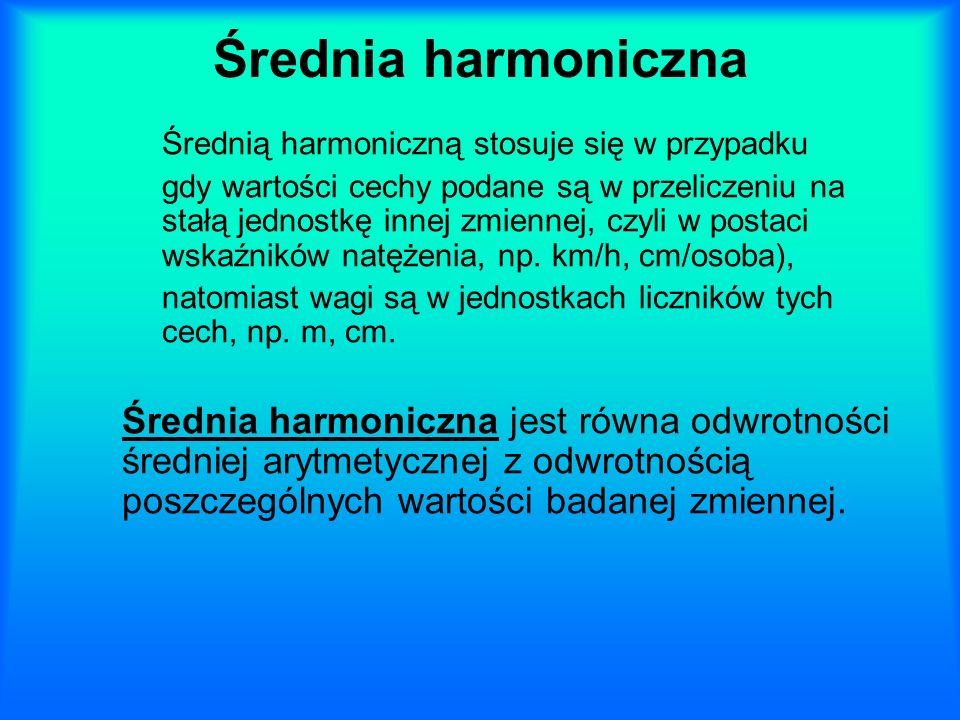 Średnia harmoniczna Średnią harmoniczną stosuje się w przypadku gdy wartości cechy podane są w przeliczeniu na stałą jednostkę innej zmiennej, czyli w