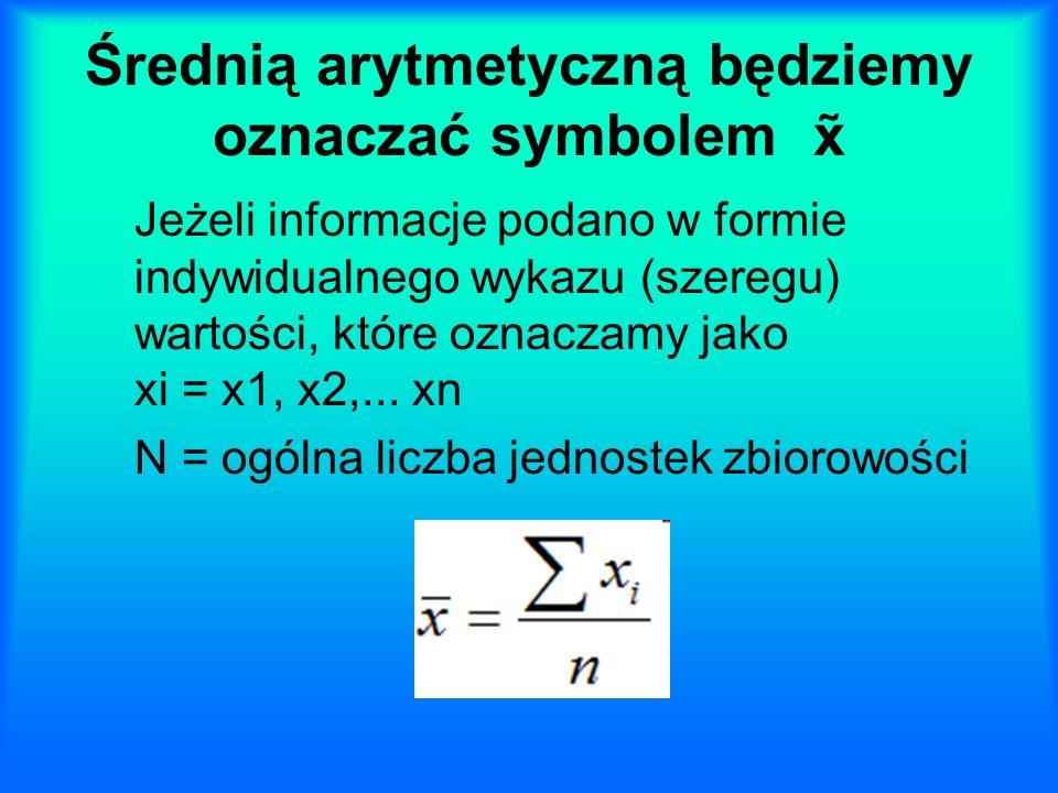 Średnią arytmetyczną będziemy oznaczać symbolem x Jeżeli informacje podano w formie indywidualnego wykazu (szeregu) wartości, które oznaczamy jako xi