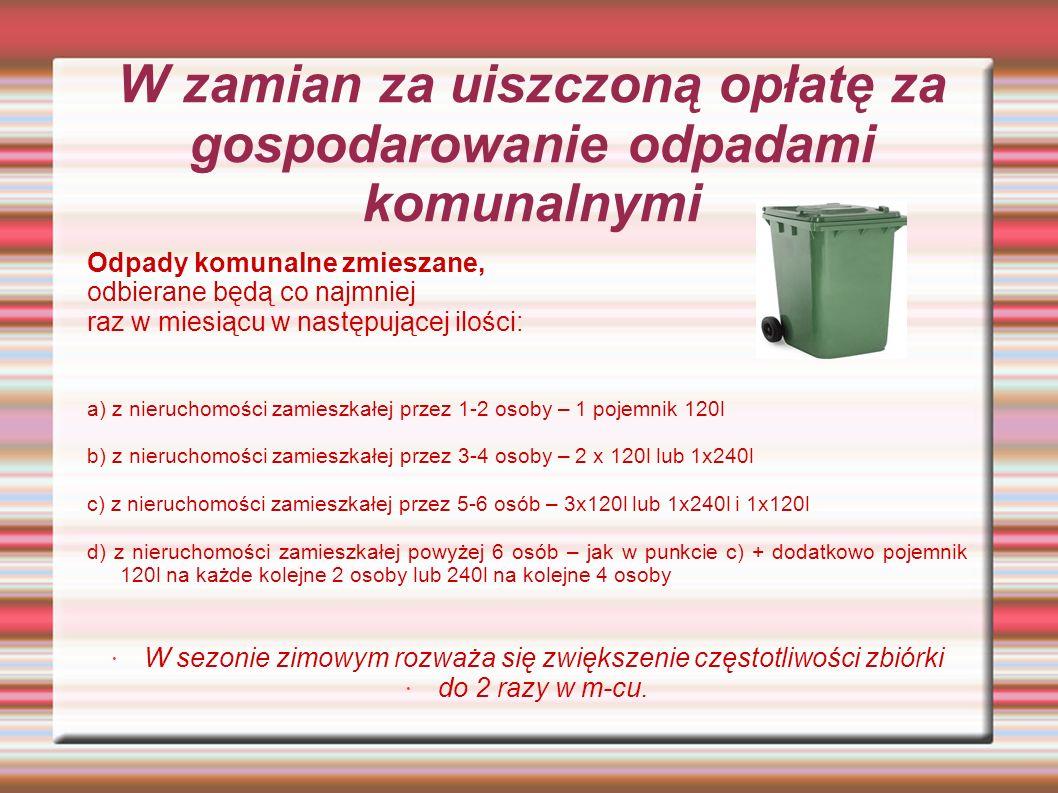 W zamian za uiszczoną opłatę za gospodarowanie odpadami komunalnymi Odpady komunalne zmieszane, odbierane będą co najmniej raz w miesiącu w następującej ilości: a) z nieruchomości zamieszkałej przez 1-2 osoby – 1 pojemnik 120l b) z nieruchomości zamieszkałej przez 3-4 osoby – 2 x 120l lub 1x240l c) z nieruchomości zamieszkałej przez 5-6 osób – 3x120l lub 1x240l i 1x120l d) z nieruchomości zamieszkałej powyżej 6 osób – jak w punkcie c) + dodatkowo pojemnik 120l na każde kolejne 2 osoby lub 240l na kolejne 4 osoby W sezonie zimowym rozważa się zwiększenie częstotliwości zbiórki do 2 razy w m-cu.