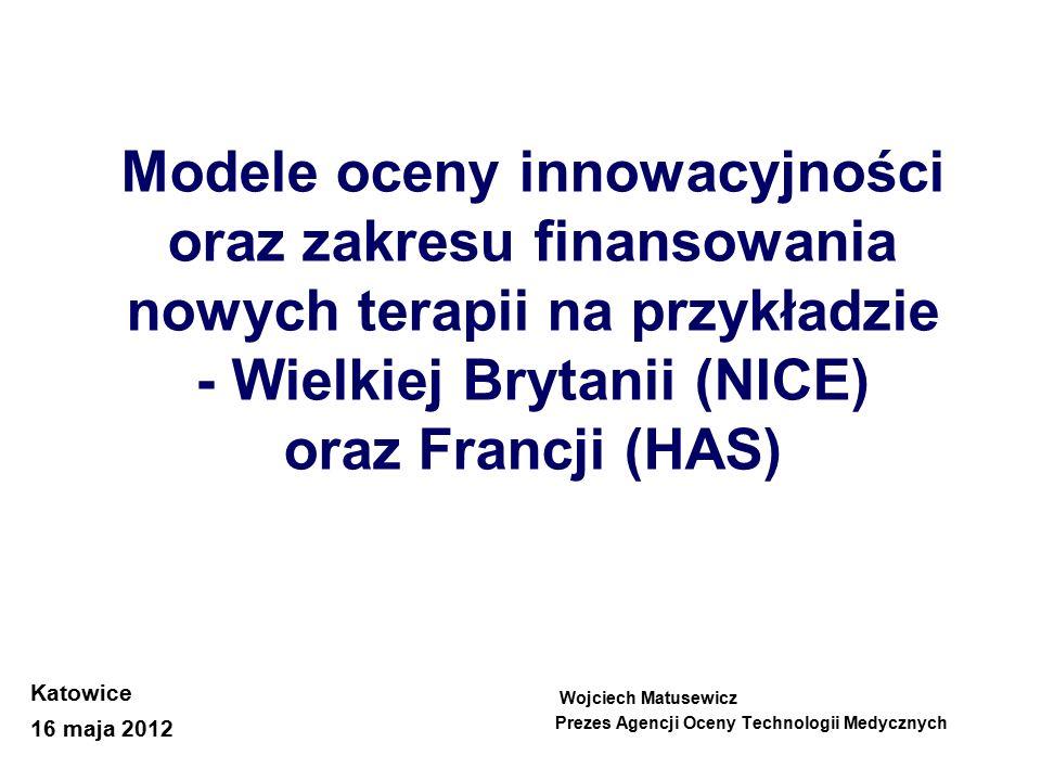 Modele oceny innowacyjności oraz zakresu finansowania nowych terapii na przykładzie - Wielkiej Brytanii (NICE) oraz Francji (HAS) Wojciech Matusewicz Prezes Agencji Oceny Technologii Medycznych Katowice 16 maja 2012