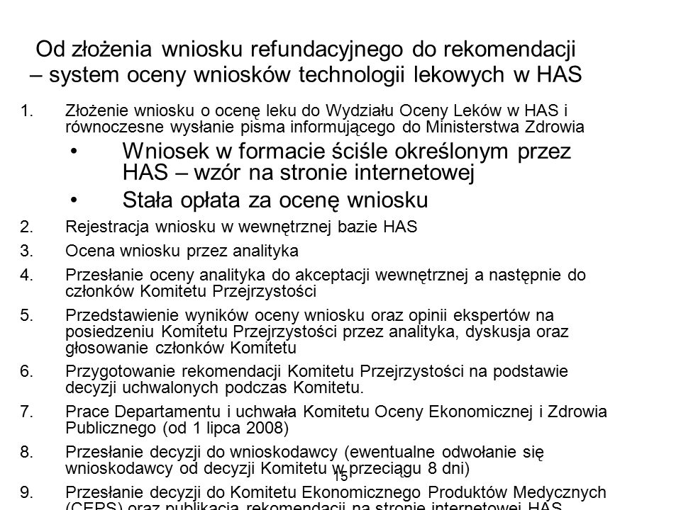 15 Od złożenia wniosku refundacyjnego do rekomendacji – system oceny wniosków technologii lekowych w HAS 1.Złożenie wniosku o ocenę leku do Wydziału Oceny Leków w HAS i równoczesne wysłanie pisma informującego do Ministerstwa Zdrowia Wniosek w formacie ściśle określonym przez HAS – wzór na stronie internetowej Stała opłata za ocenę wniosku 2.Rejestracja wniosku w wewnętrznej bazie HAS 3.Ocena wniosku przez analityka 4.Przesłanie oceny analityka do akceptacji wewnętrznej a następnie do członków Komitetu Przejrzystości 5.Przedstawienie wyników oceny wniosku oraz opinii ekspertów na posiedzeniu Komitetu Przejrzystości przez analityka, dyskusja oraz głosowanie członków Komitetu 6.Przygotowanie rekomendacji Komitetu Przejrzystości na podstawie decyzji uchwalonych podczas Komitetu.