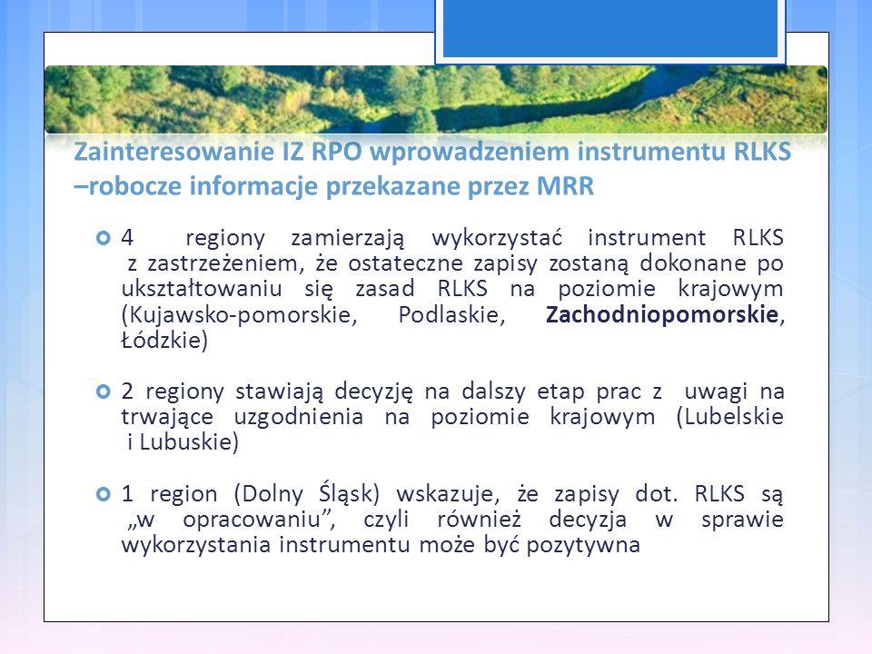 Zainteresowanie IZ RPO wprowadzeniem instrumentu RLKS –robocze informacje przekazane przez MRR  4 regiony zamierzają wykorzystać instrument RLKS z zastrzeżeniem, że ostateczne zapisy zostaną dokonane po ukształtowaniu się zasad RLKS na poziomie krajowym (Kujawsko-pomorskie, Podlaskie, Zachodniopomorskie, Łódzkie)  2 regiony stawiają decyzję na dalszy etap prac z uwagi na trwające uzgodnienia na poziomie krajowym (Lubelskie i Lubuskie)  1 region (Dolny Śląsk) wskazuje, że zapisy dot.