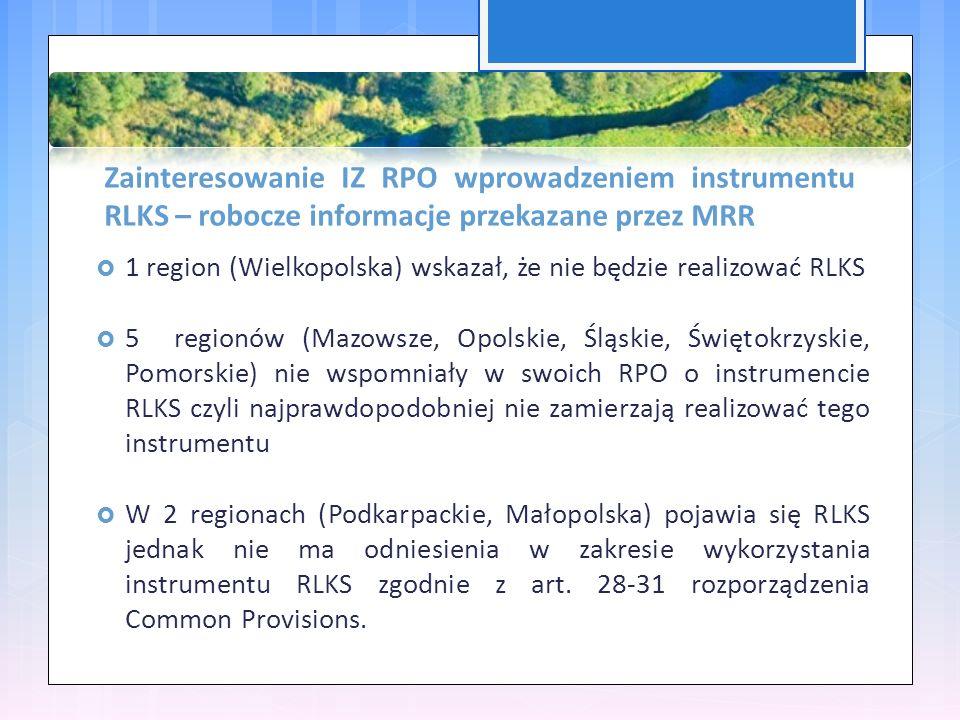 Zainteresowanie IZ RPO wprowadzeniem instrumentu RLKS – robocze informacje przekazane przez MRR  1 region (Wielkopolska) wskazał, że nie będzie realizować RLKS  5 regionów (Mazowsze, Opolskie, Śląskie, Świętokrzyskie, Pomorskie) nie wspomniały w swoich RPO o instrumencie RLKS czyli najprawdopodobniej nie zamierzają realizować tego instrumentu  W 2 regionach (Podkarpackie, Małopolska) pojawia się RLKS jednak nie ma odniesienia w zakresie wykorzystania instrumentu RLKS zgodnie z art.