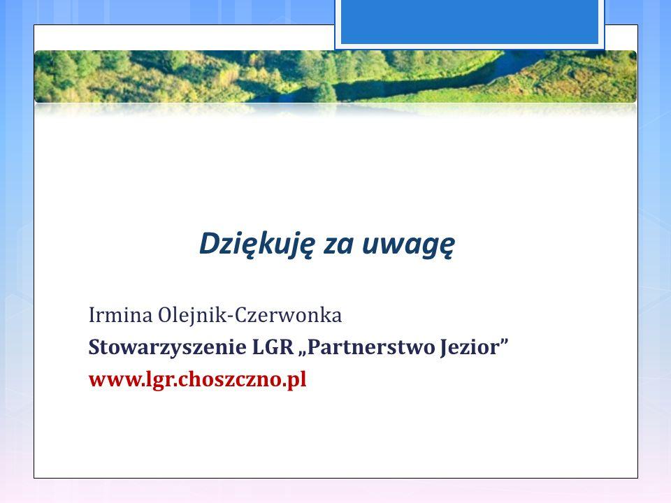 """Dziękuję za uwagę Irmina Olejnik-Czerwonka Stowarzyszenie LGR """"Partnerstwo Jezior www.lgr.choszczno.pl"""