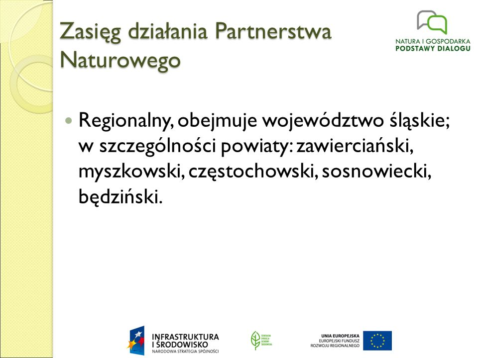 Zasięg działania Partnerstwa Naturowego Regionalny, obejmuje województwo śląskie; w szczególności powiaty: zawierciański, myszkowski, częstochowski, sosnowiecki, będziński.
