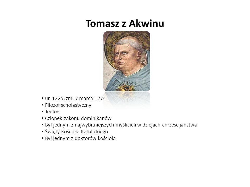 Tomasz z Akwinu ur. 1225, zm. 7 marca 1274 Filozof scholastyczny Teolog Członek zakonu dominikanów Był jednym z najwybitniejszych myślicieli w dziejac