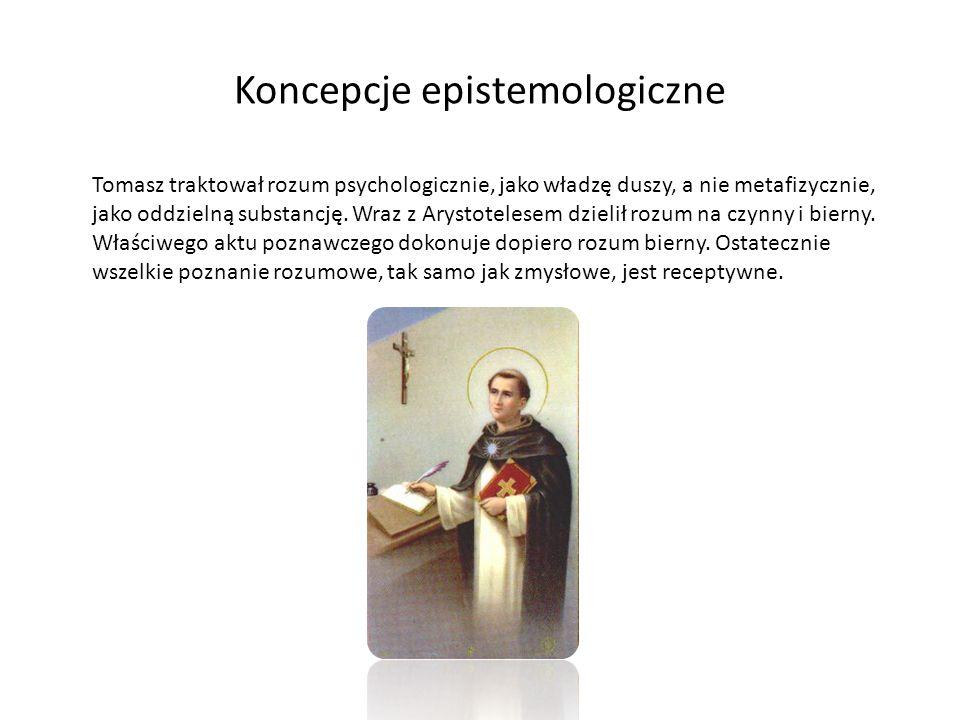 Koncepcje epistemologiczne Tomasz traktował rozum psychologicznie, jako władzę duszy, a nie metafizycznie, jako oddzielną substancję. Wraz z Arystotel