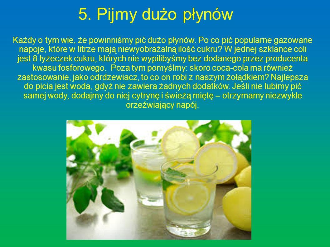 5. Pijmy dużo płynów Każdy o tym wie, że powinniśmy pić dużo płynów. Po co pić popularne gazowane napoje, które w litrze mają niewyobrażalną ilość cuk