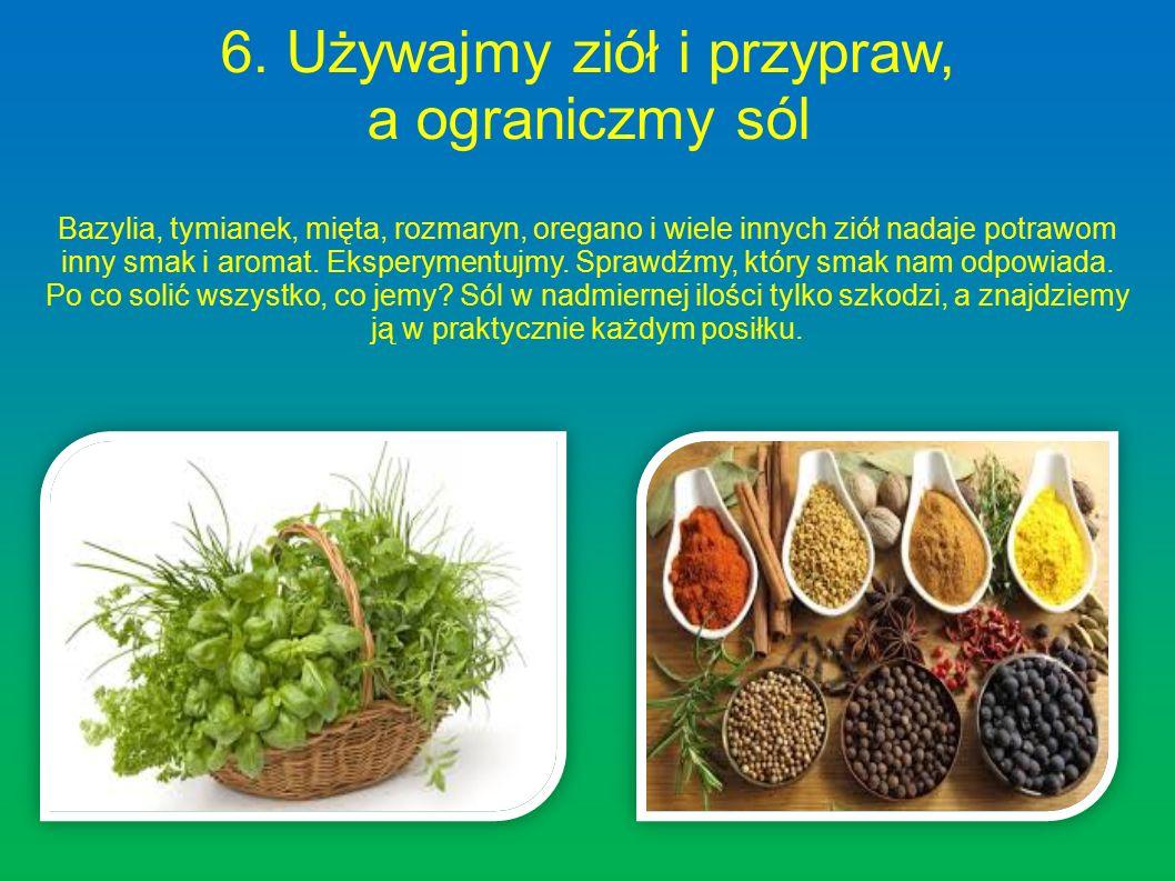 6. Używajmy ziół i przypraw, a ograniczmy sól Bazylia, tymianek, mięta, rozmaryn, oregano i wiele innych ziół nadaje potrawom inny smak i aromat. Eksp