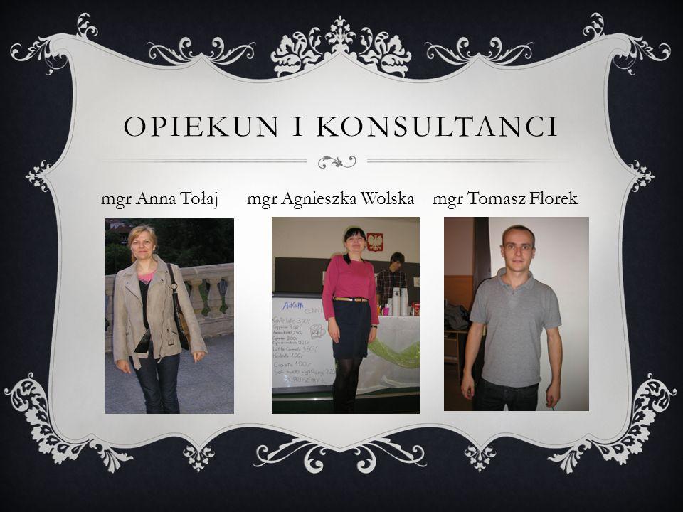 OPIEKUN I KONSULTANCI mgr Anna Tołaj mgr Agnieszka Wolska mgr Tomasz Florek