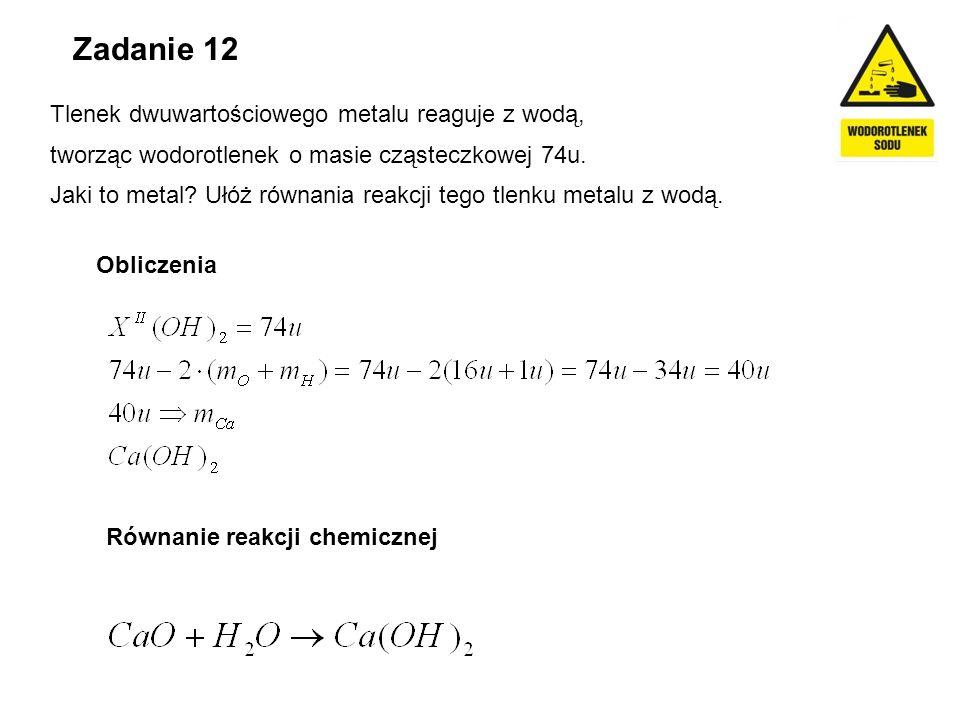 Zadanie 12 Tlenek dwuwartościowego metalu reaguje z wodą, tworząc wodorotlenek o masie cząsteczkowej 74u. Jaki to metal? Ułóż równania reakcji tego tl