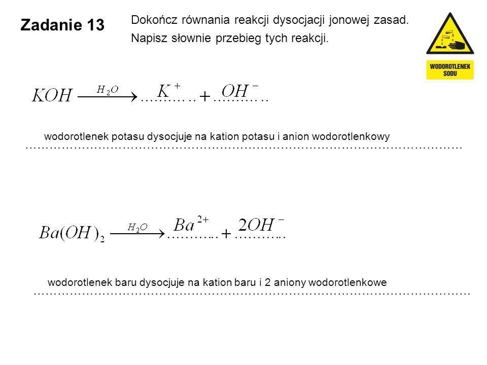 Zadanie 13 Dokończ równania reakcji dysocjacji jonowej zasad. Napisz słownie przebieg tych reakcji. ……………………………………………………………………………………………… wodorotlenek