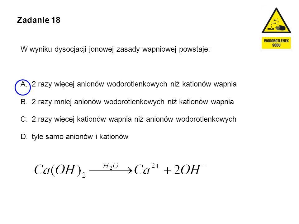 Zadanie 18 W wyniku dysocjacji jonowej zasady wapniowej powstaje: A.2 razy więcej anionów wodorotlenkowych niż kationów wapnia B.2 razy mniej anionów