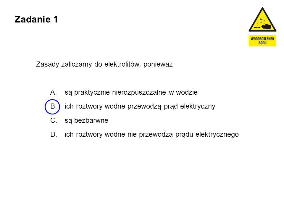 Zadanie 1 Zasady zaliczamy do elektrolitów, ponieważ A. są praktycznie nierozpuszczalne w wodzie B. ich roztwory wodne przewodzą prąd elektryczny C. s