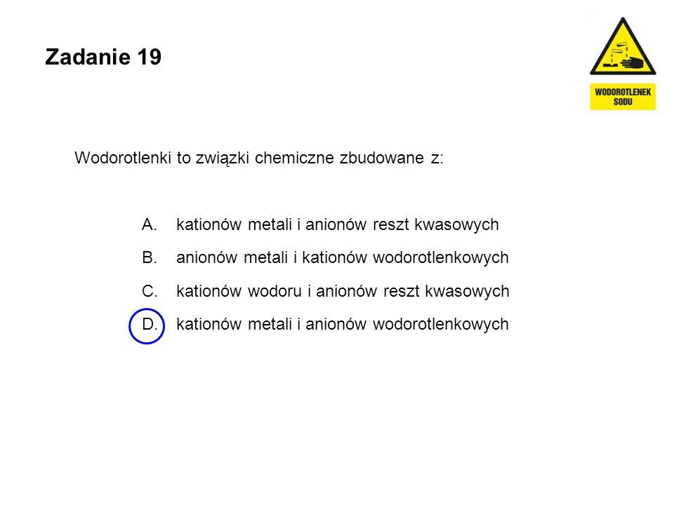 Zadanie 19 Wodorotlenki to związki chemiczne zbudowane z: A. kationów metali i anionów reszt kwasowych B. anionów metali i kationów wodorotlenkowych C