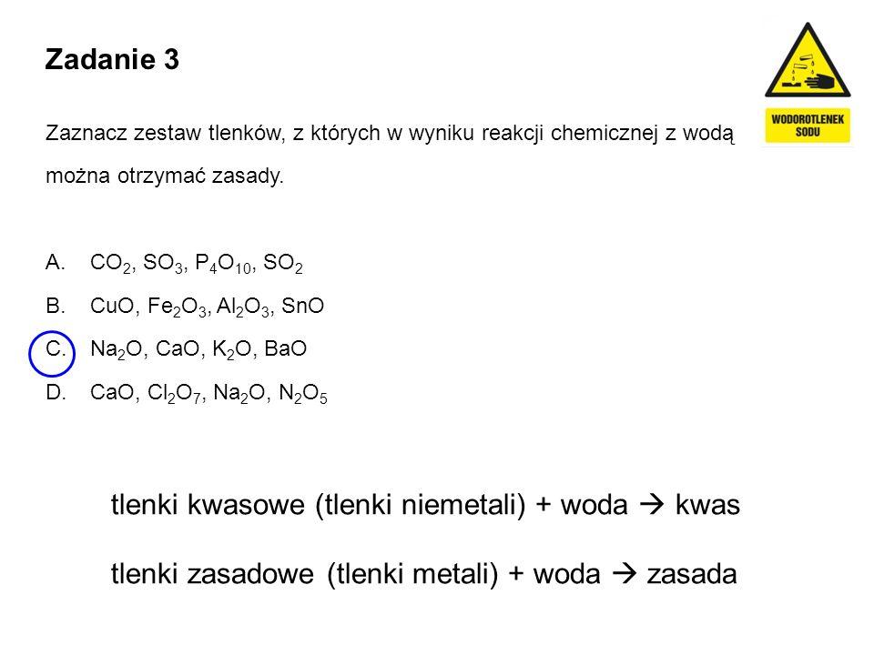 Zadanie 3 Zaznacz zestaw tlenków, z których w wyniku reakcji chemicznej z wodą można otrzymać zasady. A. CO 2, SO 3, P 4 O 10, SO 2 B. CuO, Fe 2 O 3,