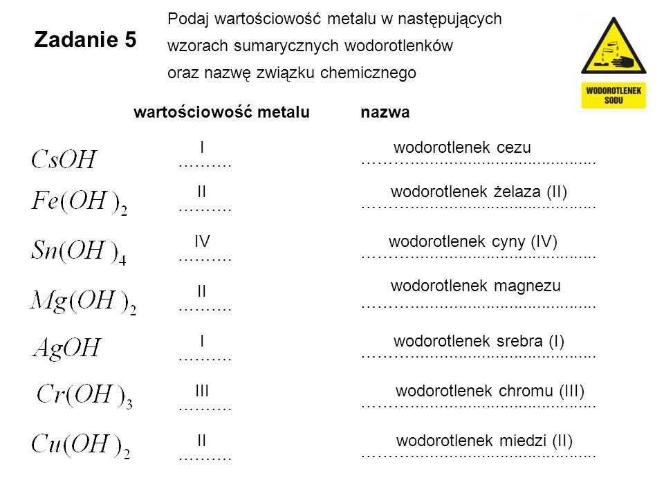 Zadanie 5 Podaj wartościowość metalu w następujących wzorach sumarycznych wodorotlenków oraz nazwę związku chemicznego wartościowość metalu ………. ………..