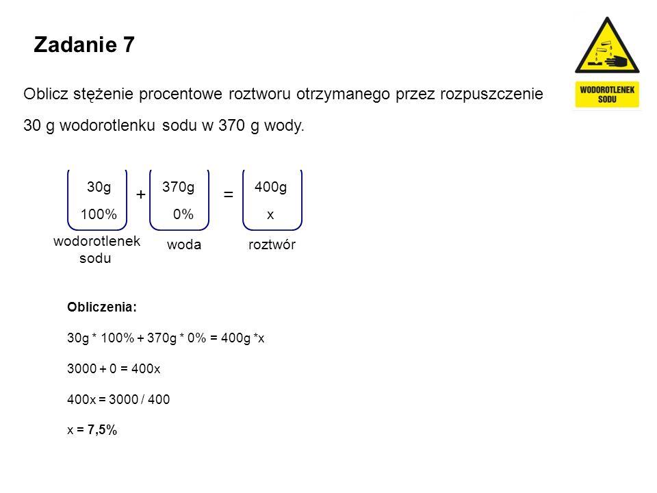 Zadanie 7 Oblicz stężenie procentowe roztworu otrzymanego przez rozpuszczenie 30 g wodorotlenku sodu w 370 g wody. wodorotlenek sodu += woda 370g 0% r