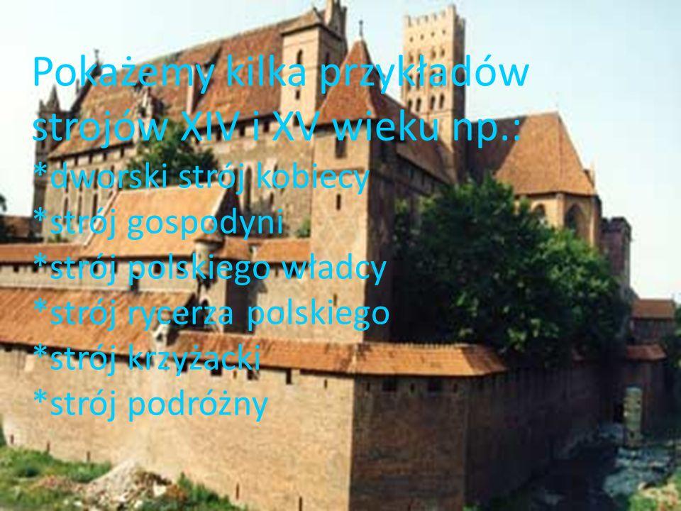 Pokażemy kilka przykładów strojów XIV i XV wieku np.: *dworski strój kobiecy *strój gospodyni *strój polskiego władcy *strój rycerza polskiego *strój krzyżacki *strój podróżny