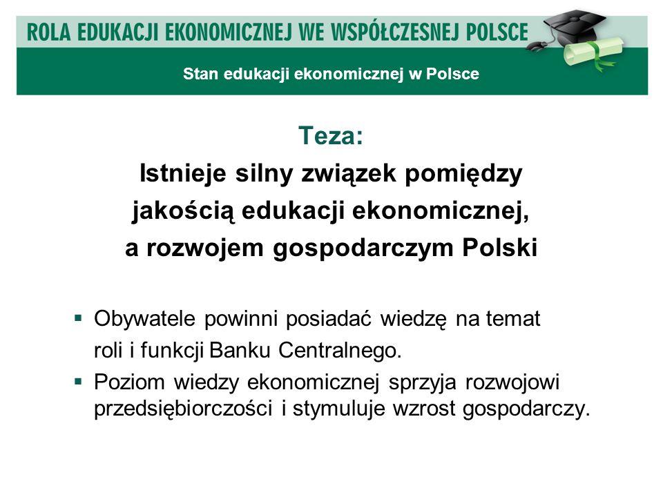 Teza: Istnieje silny związek pomiędzy jakością edukacji ekonomicznej, a rozwojem gospodarczym Polski  Obywatele powinni posiadać wiedzę na temat roli i funkcji Banku Centralnego.