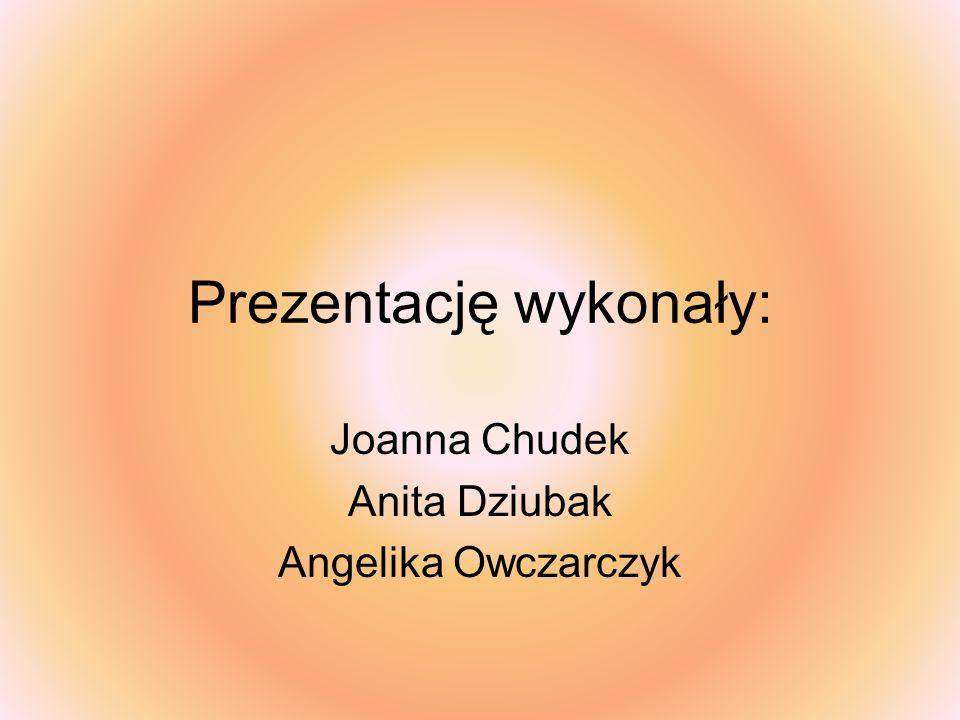 Joanna Chudek Anita Dziubak Angelika Owczarczyk Prezentację wykonały: