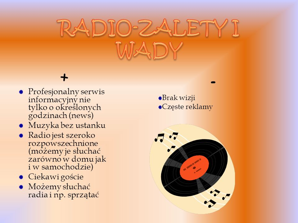 + Profesjonalny serwis informacyjny nie tylko o określonych godzinach (news) Muzyka bez ustanku Radio jest szeroko rozpowszechnione (możemy je słuchać zarówno w domu jak i w samochodzie) Ciekawi goście Możemy słuchać radia i np.