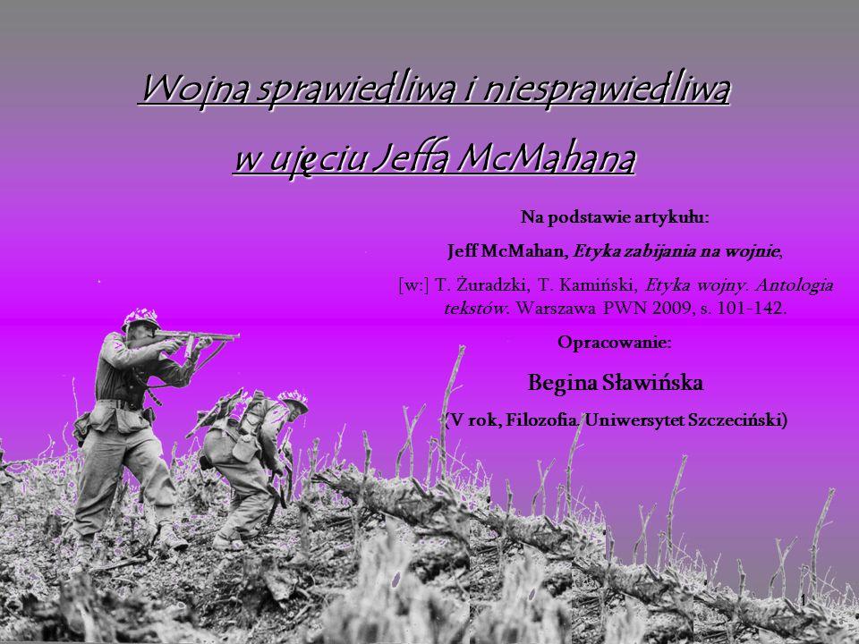 1 Wojna sprawiedliwa i niesprawiedliwa w uj ę ciu Jeffa McMahana Na podstawie artykułu: Jeff McMahan, Etyka zabijania na wojnie, [w:] T.
