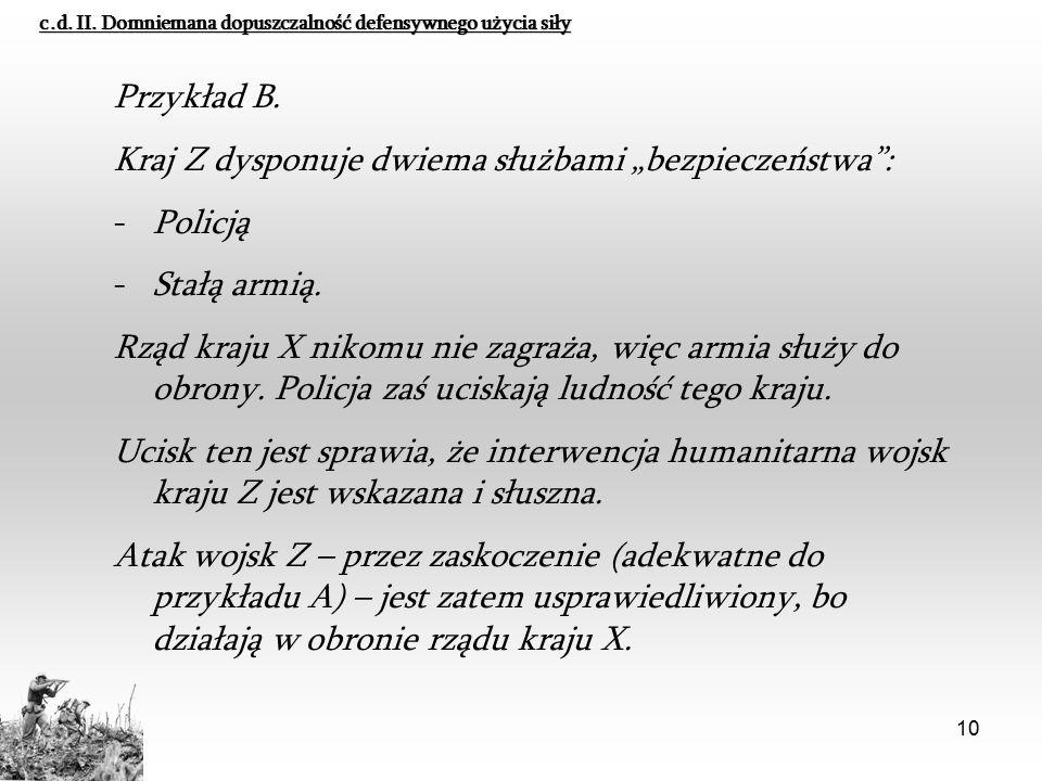 """10 c.d. II. Domniemana dopuszczalność defensywnego użycia siły Przykład B. Kraj Z dysponuje dwiema służbami """"bezpieczeństwa"""": -Policją -Stałą armią. R"""