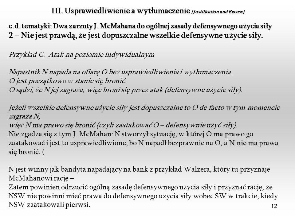 12 III. Usprawiedliwienie a wytłumaczenie [Justification and Excuse] c.d. tematyki: Dwa zarzuty J. McMahana do ogólnej zasady defensywnego użycia siły