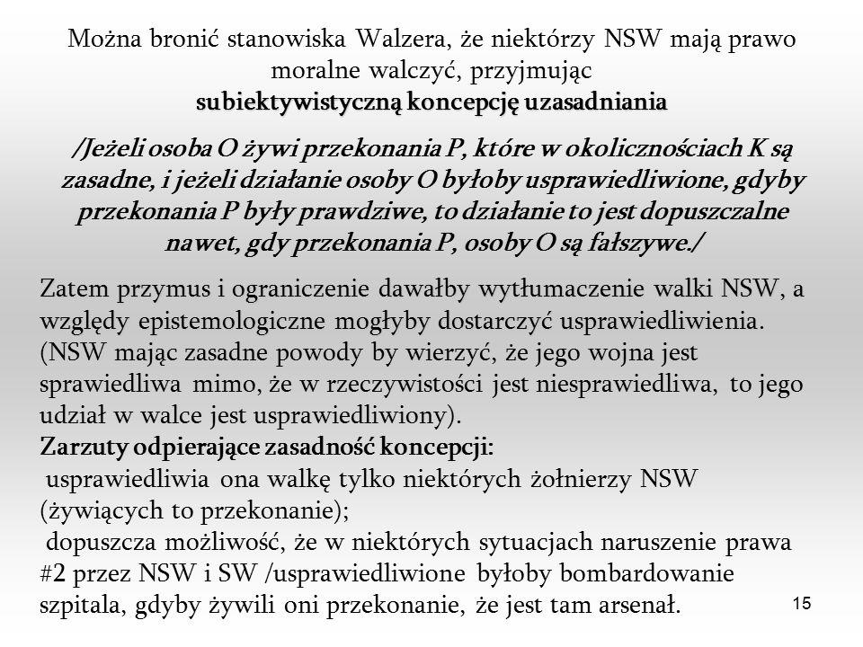 15 Można bronić stanowiska Walzera, że niektórzy NSW mają prawo moralne walczyć, przyjmując subiektywistyczną koncepcję uzasadniania /Jeżeli osoba O żywi przekonania P, które w okolicznościach K są zasadne, i jeżeli działanie osoby O byłoby usprawiedliwione, gdyby przekonania P były prawdziwe, to działanie to jest dopuszczalne nawet, gdy przekonania P, osoby O są fałszywe./ Zatem przymus i ograniczenie dawałby wytłumaczenie walki NSW, a względy epistemologiczne mogłyby dostarczyć usprawiedliwienia Zatem przymus i ograniczenie dawałby wytłumaczenie walki NSW, a względy epistemologiczne mogłyby dostarczyć usprawiedliwienia.