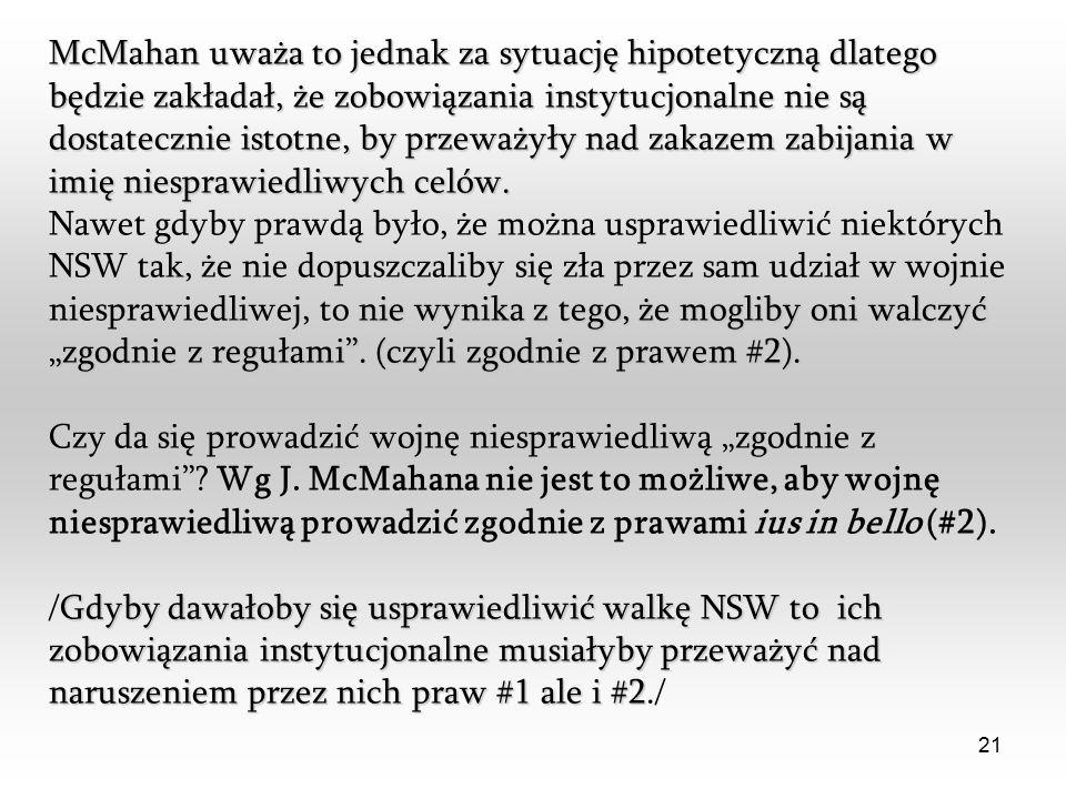 21 McMahan uważa to jednak za sytuację hipotetyczną dlatego będzie zakładał, że zobowiązania instytucjonalne nie są dostatecznie istotne, by przeważyły nad zakazem zabijania w imię niesprawiedliwych celów.