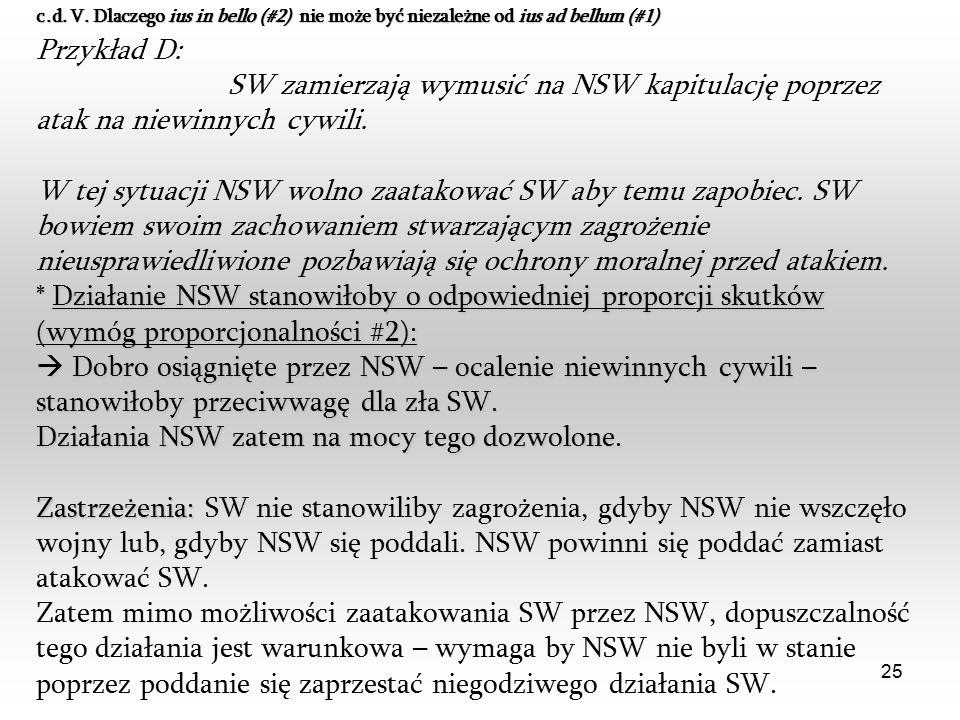 25 Przykład D: SW zamierzają wymusić na NSW kapitulację poprzez atak na niewinnych cywili. W tej sytuacji NSW wolno zaatakować SW aby temu zapobiec. S