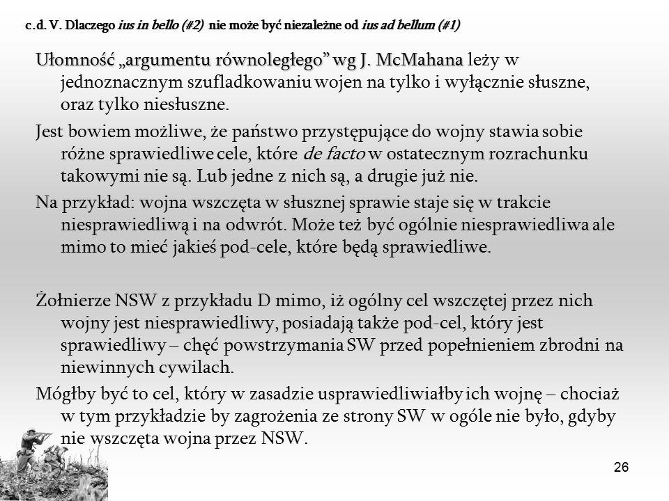 """26 c.d. V. Dlaczego ius in bello (#2) nie może być niezależne od ius ad bellum (#1) Ułomność """"argumentu równoległego"""" wg J. McMahana Ułomność """"argumen"""