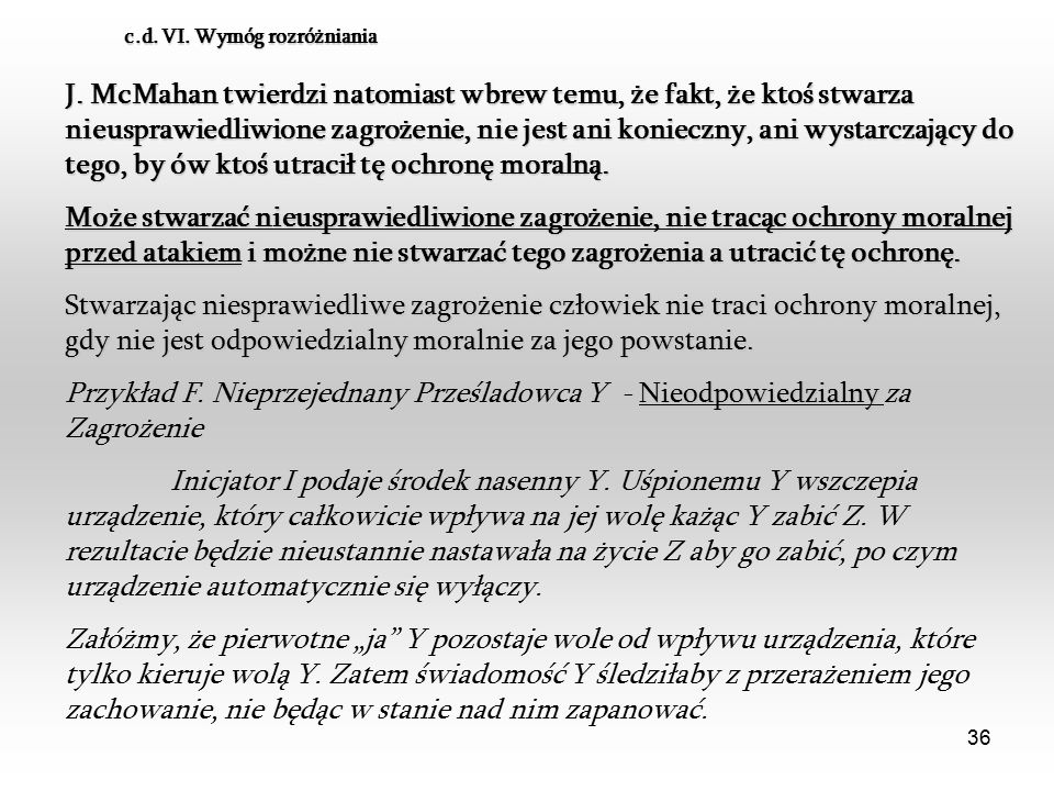 36 c.d. VI. Wymóg rozróżniania J. McMahan twierdzi natomiast wbrew temu, że fakt, że ktoś stwarza nieusprawiedliwione zagrożenie, nie jest ani koniecz