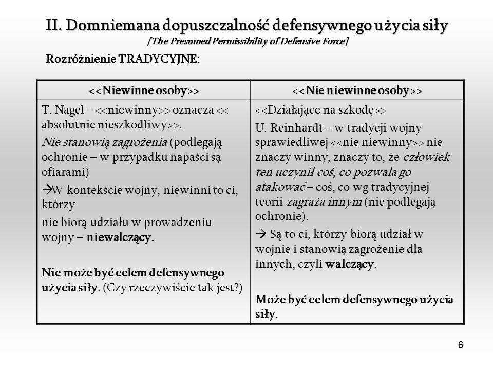 6 II. Domniemana dopuszczalność defensywnego użycia siły [The Presumed Permissibility of Defensive Force] Rozróżnienie TRADYCYJNE: > > T. Nagel - > oz