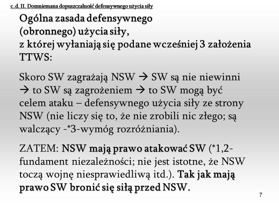 7 z której wyłaniają się podane wcześniej 3 założenia TTWS: SW zagrażają NSWSW są nie niewinni SW są zagrożeniemto SW mogą być celem atakudefensywnego użycia siły ze strony NSW Skoro SW zagrażają NSW  SW są nie niewinni  to SW są zagrożeniem  to SW mogą być celem ataku – defensywnego użycia siły ze strony NSW (nie liczy się to, że nie zrobili nic złego; są walczący -*3-wymóg rozróżniania).