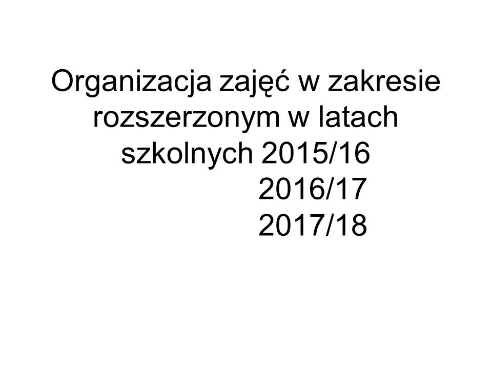 Organizacja zajęć w zakresie rozszerzonym w latach szkolnych 2015/16 2016/17 2017/18