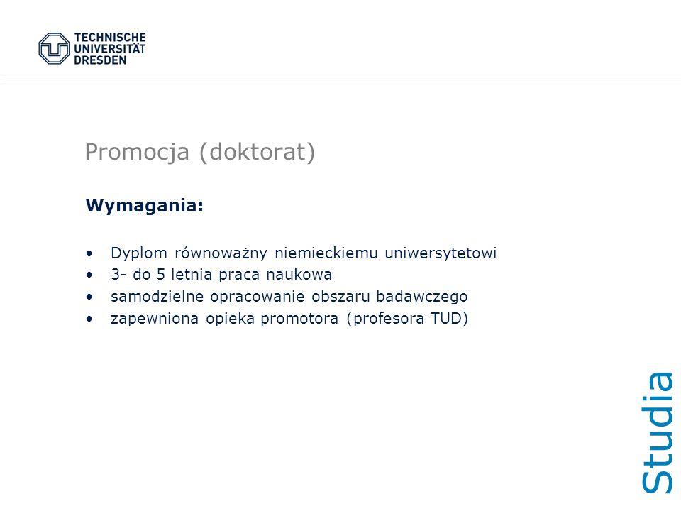 Promocja (doktorat) Wymagania: Dyplom równoważny niemieckiemu uniwersytetowi 3- do 5 letnia praca naukowa samodzielne opracowanie obszaru badawczego zapewniona opieka promotora (profesora TUD) Studi a