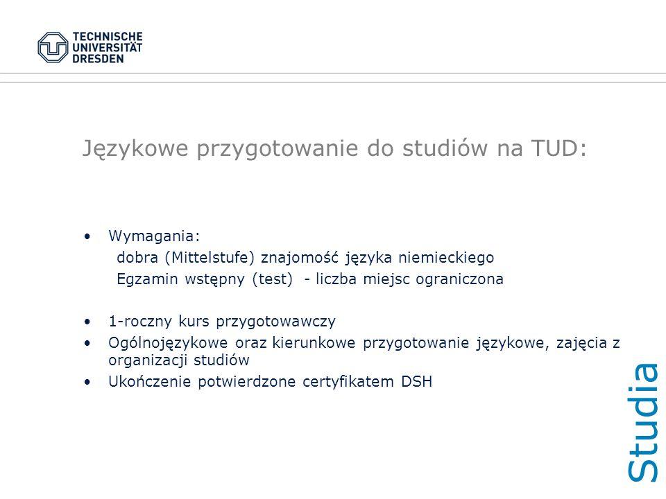Językowe przygotowanie do studiów na TUD: Wymagania: dobra (Mittelstufe) znajomość języka niemieckiego Egzamin wstępny (test) - liczba miejsc ograniczona 1-roczny kurs przygotowawczy Ogólnojęzykowe oraz kierunkowe przygotowanie językowe, zajęcia z organizacji studiów Ukończenie potwierdzone certyfikatem DSH Studi a