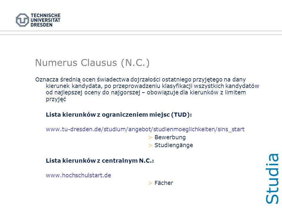 Numerus Clausus (N.C.) Oznacza średnią ocen świadectwa dojrzałości ostatniego przyjętego na dany kierunek kandydata, po przeprowadzeniu klasyfikacji wszystkich kandydatów od najlepszej oceny do najgorszej – obowiązuje dla kierunków z limitem przyjęć Lista kierunków z ograniczeniem miejsc (TUD): www.tu-dresden.de/studium/angebot/studienmoeglichkeiten/sins_start > Bewerbung > Studiengänge Lista kierunków z centralnym N.C.: www.hochschulstart.de > Fächer Studi a